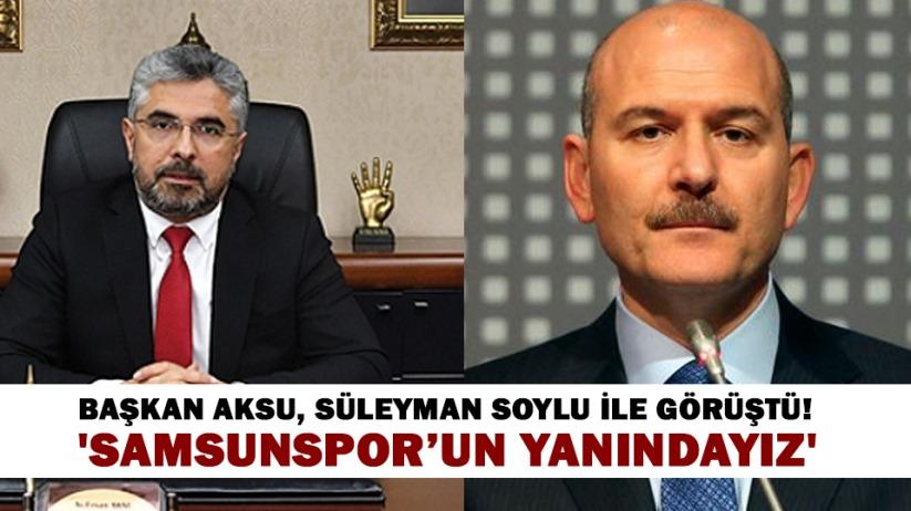 Başkan Aksu, Süleyman Soylu ile görüştü! Samsunsporun Yanındayız
