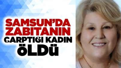 Samsun'da zabıtanın çarptığı kadın öldü