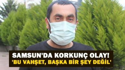 Samsun'da korkunç olay! 'Bu vahşet, başka bir şey değil'