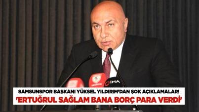 Samsunspor Başkanı Yüksel Yıldırım'dan şok açıklamalar! 'Ertuğrul Sağlam bana borç para verdi'
