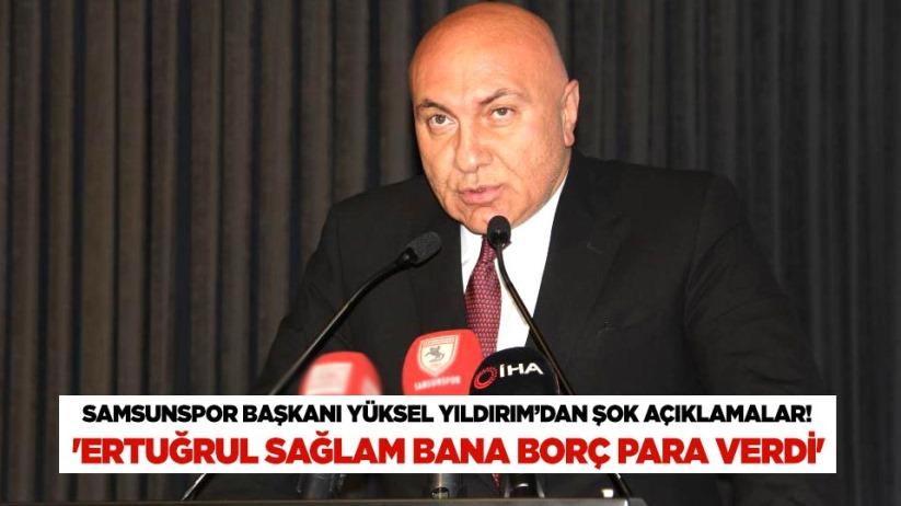 Samsunspor Başkanı Yüksel Yıldırımdan şok açıklamalar! Ertuğrul Sağlam bana borç para verdi