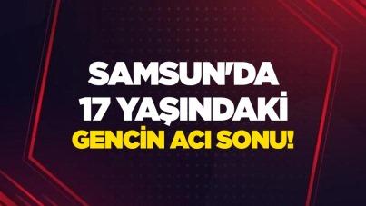 Samsun'da 17 yaşındaki gencin acı sonu!