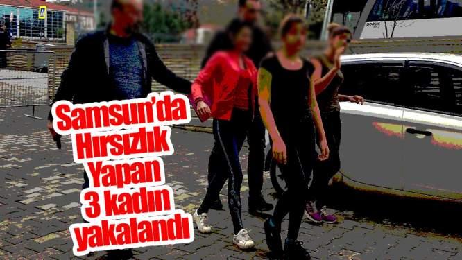 Samsun Haberleri: Hırsızlık Yapan 3 Kadın Yakalandı