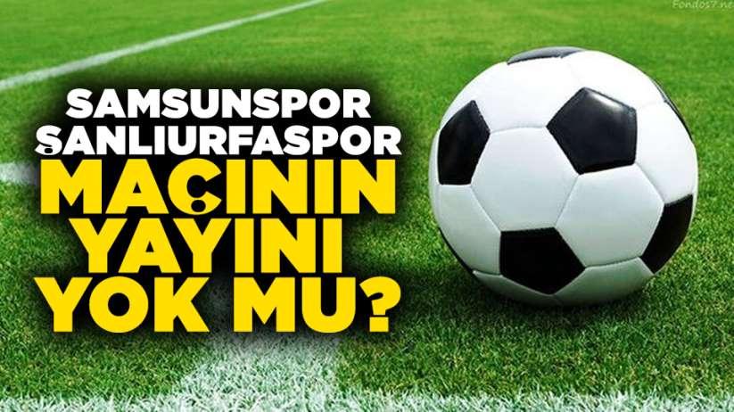 Samsunspor-Şanlıurfaspor Maçının Yayını Yok Mu?