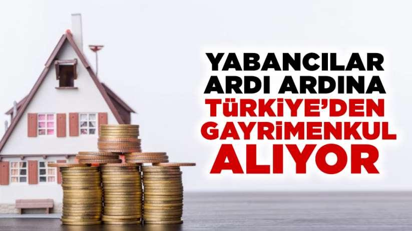 Yabancılar ardı ardına Türkiye'den gayrimenkul alıyor
