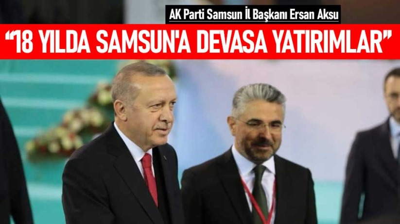 Ersan Aksu: 18 yılda Samsun'a devasa yatırımlar