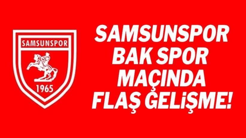 Samsunspor Bakspor maçında flaş gelişme!