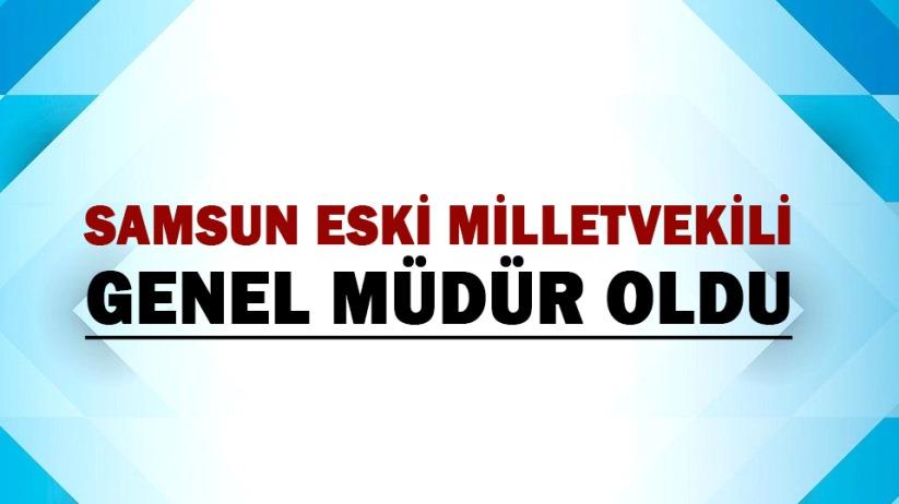 Samsun eski Milletvekili,Genel Müdür oldu