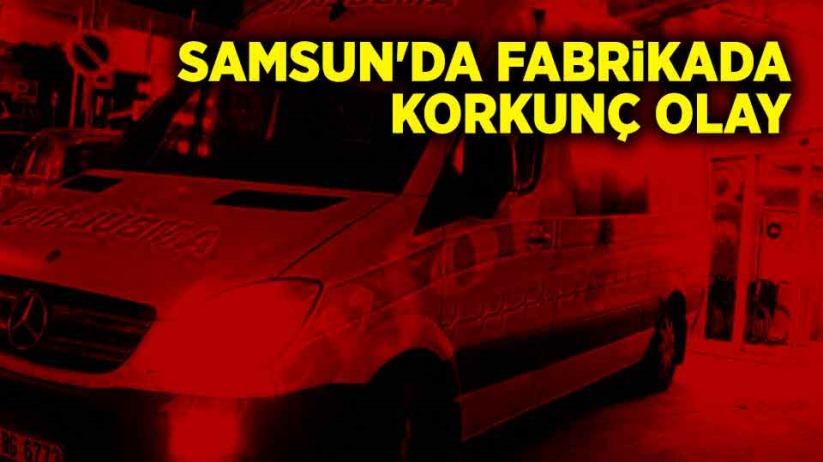 Samsun'da fabrikada korkunç olay