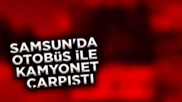 Samsun'da otobüs kamyonetle çarpıştı