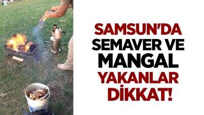 Samsun'da semaver ve mangal yakanlar dikkat!
