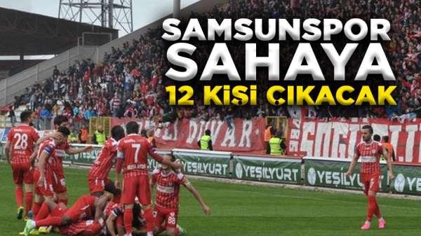 Samsunspor sahaya 12 kişi çıkacak