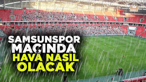 Samsunspor Tarsusu İdman Yurdu maçında hava nasıl olacak?