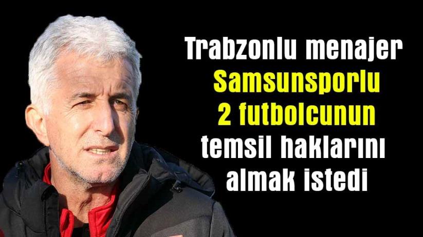 Trabzonlu menajer Samsunsporlu 2 futbolcunun temsil haklarını almak istedi
