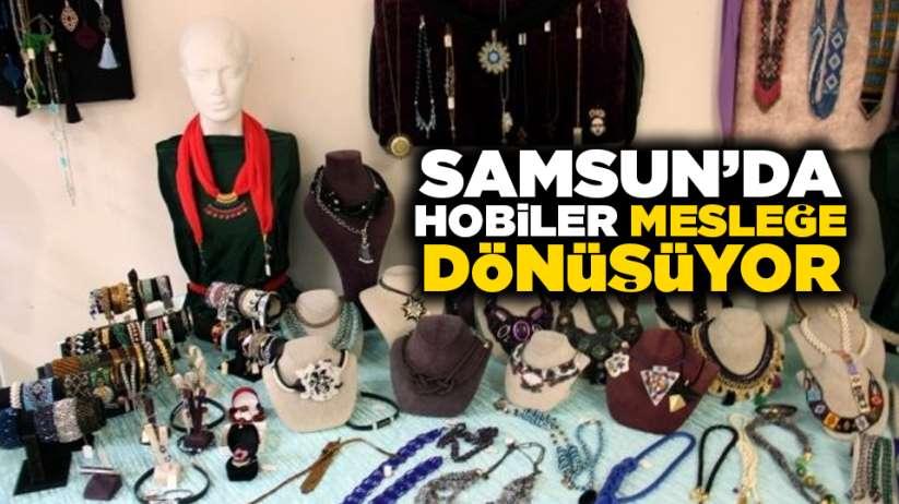 Samsun'da hobiler mesleğe dönüşüyor