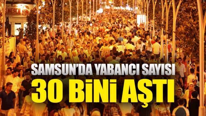 Samsun Haberleri: Samsun'da Yabancı Sayısı 30 Bini Aştı!