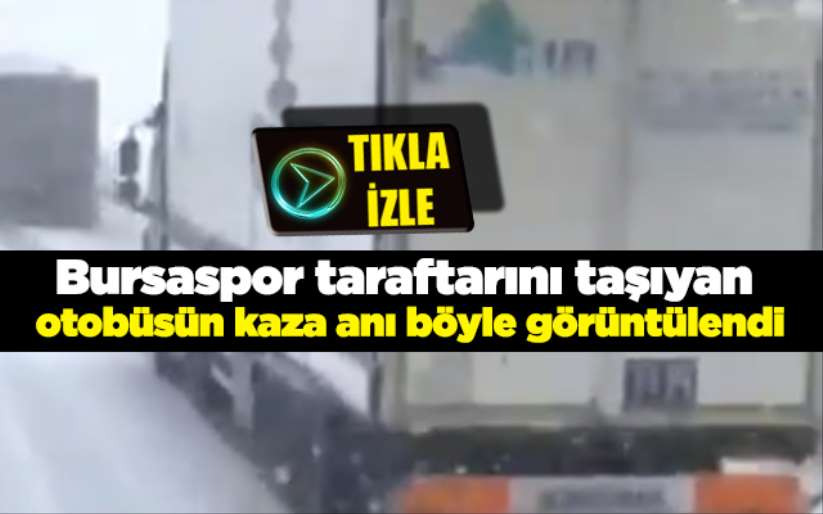 Bursaspor taraftarını taşıyan otobüsün kaza anı böyle görüntülendi