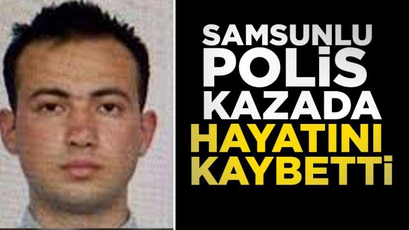 Samsunlu polis kazada hayatını kaybetti
