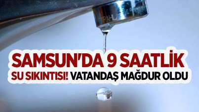 Samsun'da 9 saatlik su sıkıntısı! Vatandaş mağdur oldu