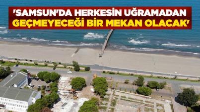 'Samsun'da herkesin uğramadan geçmeyeceği bir mekan olacak'
