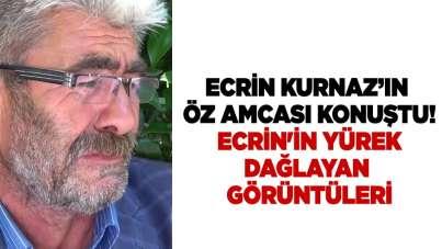 Ecrin Kurnaz'ın öz amcası konuştu! Ecrin'in yürek dağlayan görüntüleri