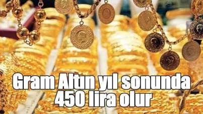 Gram Altın yıl sonunda 450 lira olur