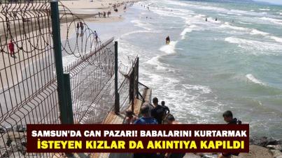 Samsun'da can pazarı! Babalarını kurtarmak isteyen kızlar da akıntıya kapıldı