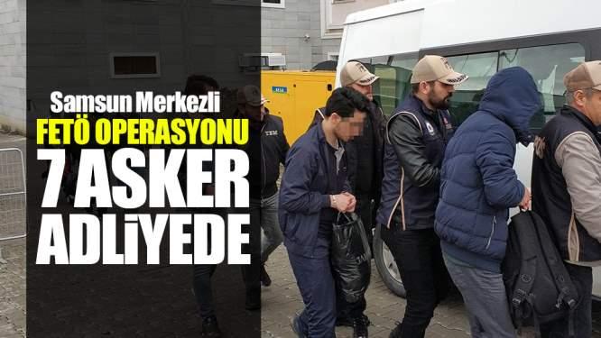 Samsun Haberleri: Samsun merkezli FETÖ Operasyonu! 7 Asker Adliyeye Sevkedildi