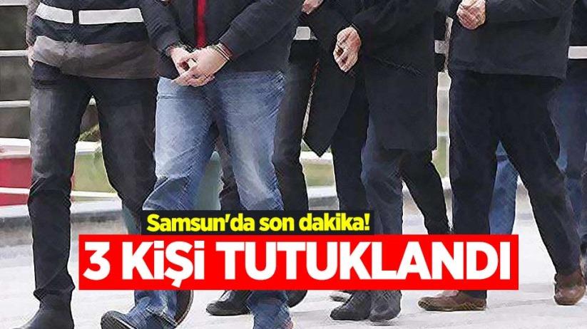 Samsun'da son dakika! 3 kişi tutuklandı