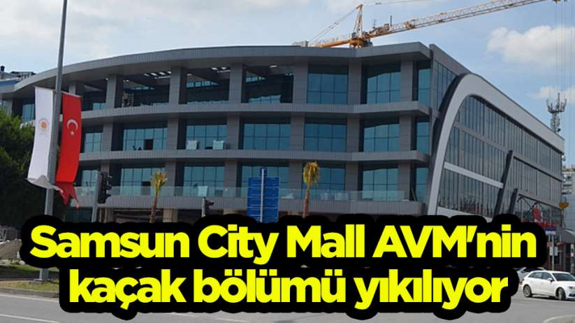 Samsun City Mall AVM'nin kaçak bölümü yıkılıyor