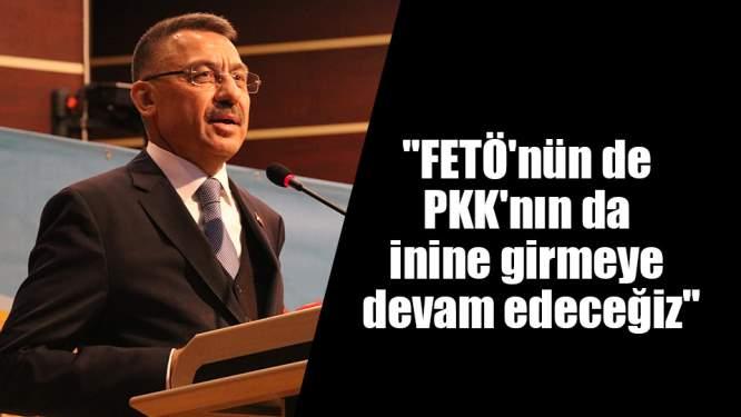 'FETÖ'nün de PKK'nın da inine girmeye devam edeceğiz'