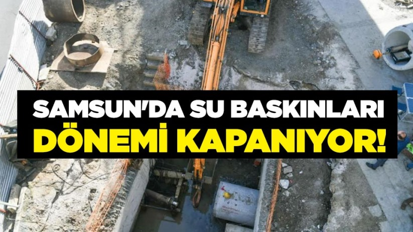Samsun'da su baskınları dönemi kapanıyor!