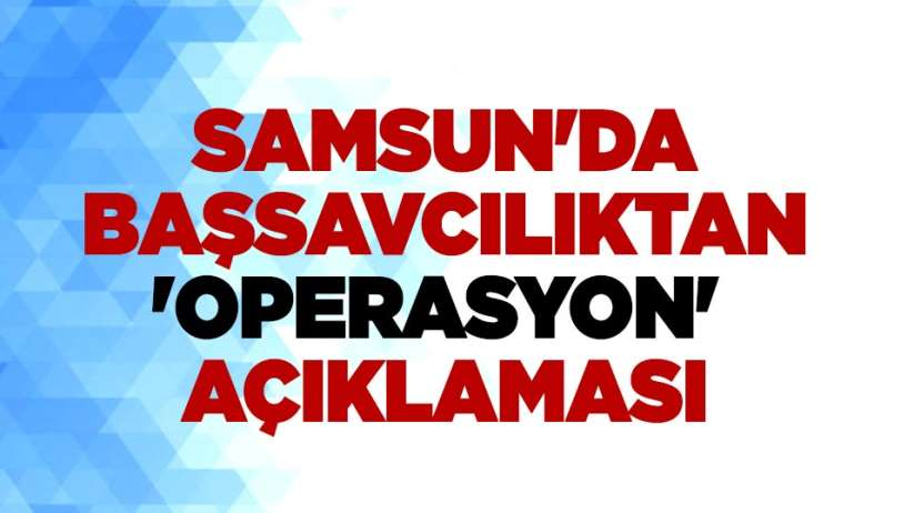 Samsun'da başsavcılıktan 'operasyon' açıklaması