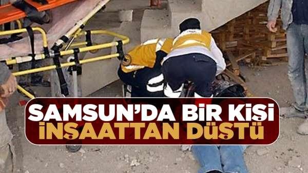 Samsun'da bir kişi inşaattan düştü!