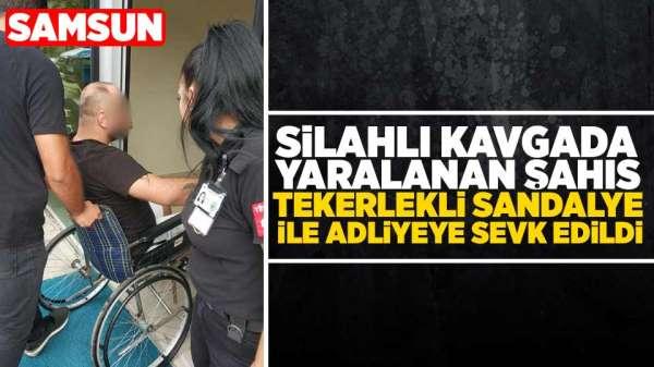 Samsunda kavgada yaralanan şahıs tekerlekli sandalye ile adliyeye sevk edildi