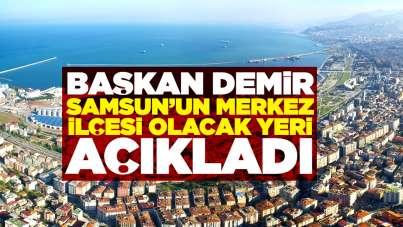 Mustafa Demir Samsun'un merkez ilçesi olacak yeri açıkladı