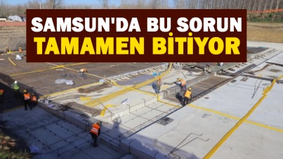 Samsun'da bu sorun tamamen bitiyor