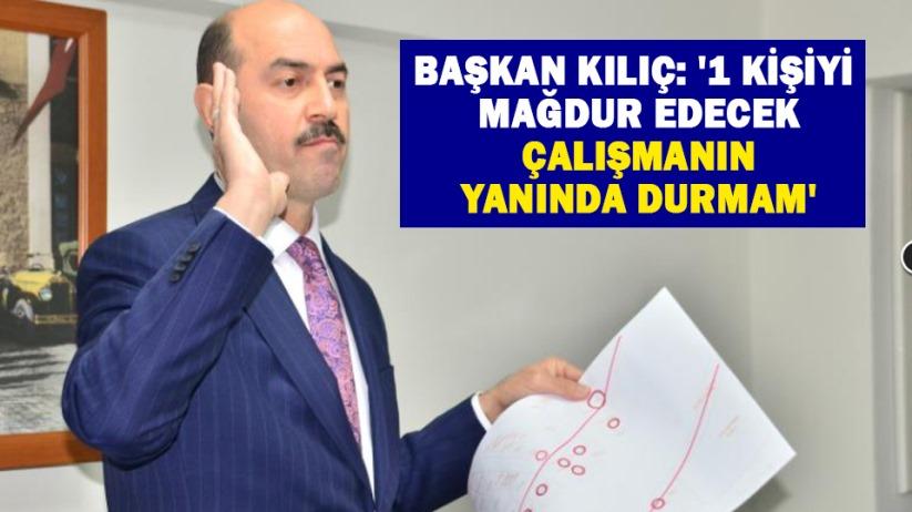 Başkan Kılıç: '1 kişiyi mağdur edecek çalışmanın yanında durmam'
