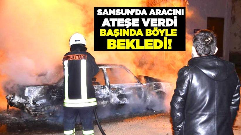 Samsun'da aracını ateşe verdi, başında böyle bekledi!