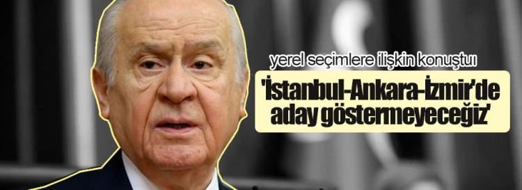 Bahçeli: 'İstanbul-Ankara-İzmir'de göstermeyeceğiz'