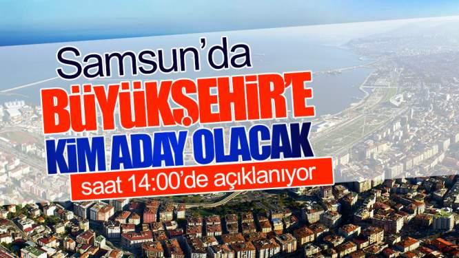 Samsun Haberleri: Samsun'da Büyükşehir'in Adayı Bugün Belli Oluyor