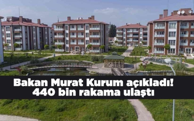 Bakan Murat Kurum açıkladı! 440 bin rakama ulaştı