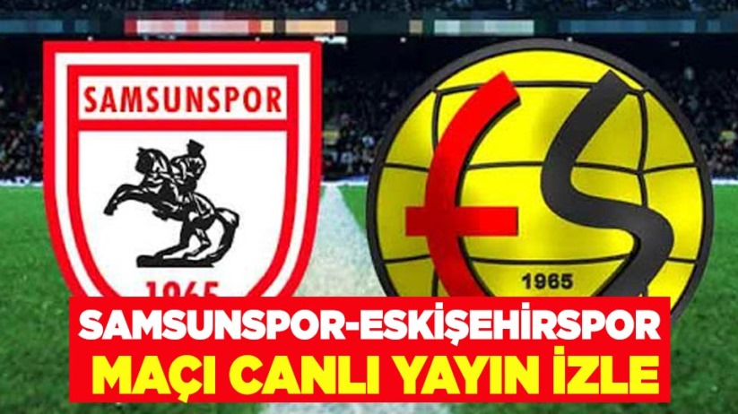 Samsunspor-Eskişehirspor maçı canlı yayın izle
