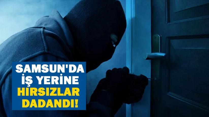 Samsun'da iş yerine hırsızlar dadandı!