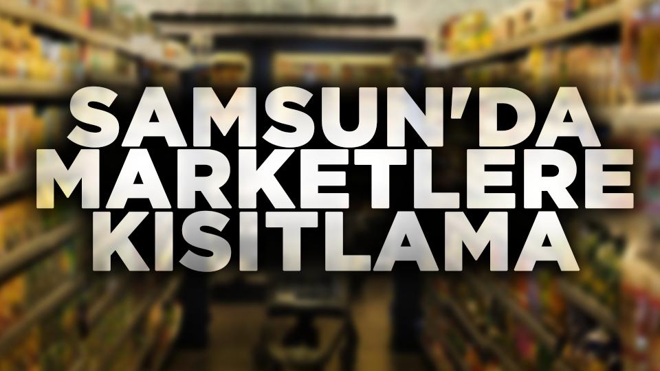 Samsun'da marketlerin çalışma saatlerine kısıtlama