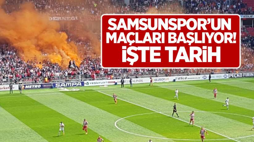 Samsunspor'un maçları başlıyor! İşte tarih