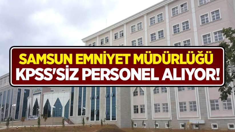 Samsun Emniyet Müdürlüğü KPSS'siz personel alıyor!