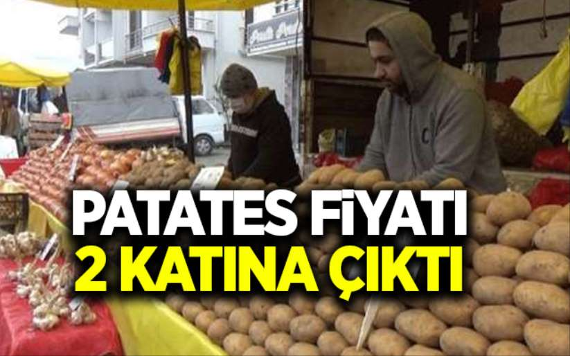 Patatesin fiyatı 2 katına çıktı!