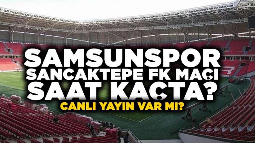 Samsunspor Sancaktepe FK maçı saat kaçta? Canlı yayın var mı?