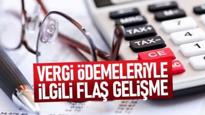 Vergi ödemeleriyle ilgili flaş gelişme